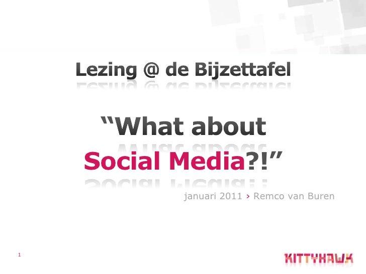 "1<br />Lezing @ de Bijzettafel<br />""What about<br />Social Media?!""<br />januari 2011 › Remco van Buren<br />"