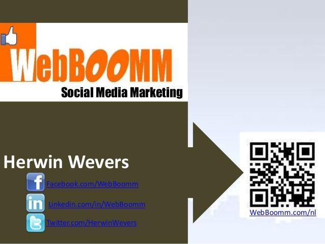 Social Media MarketingHerwin Wevers    Facebook.com/WebBoomm    Linkedin.com/in/WebBoomm                                We...