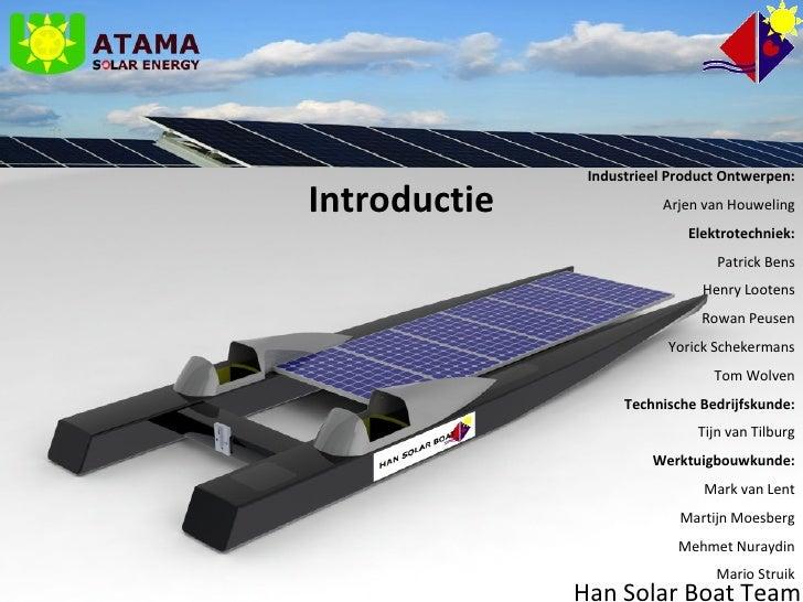 Han Solar Boat Team Industrieel Product Ontwerpen: Arjen van Houweling Elektrotechniek: Patrick Bens Henry Lootens Rowan P...