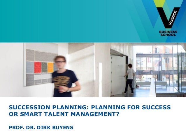SUCCESSION PLANNING: PLANNING FOR SUCCESSOR SMART TALENT MANAGEMENT?PROF. DR. DIRK BUYENS