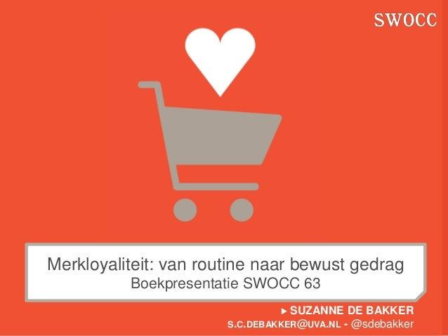 Merkloyaliteit: van routine naar bewust gedrag          Boekpresentatie SWOCC 63                                 SUZANNE ...