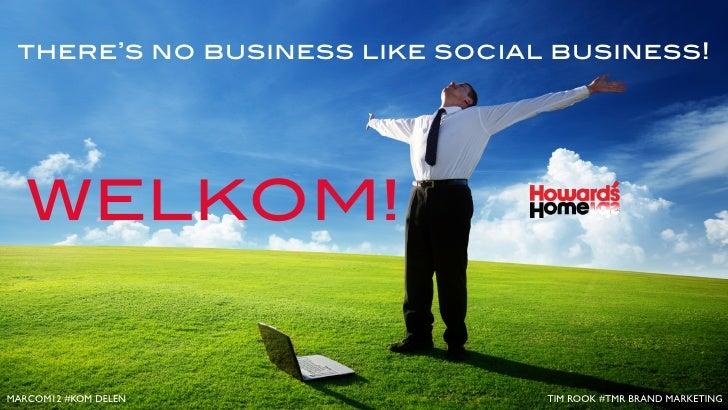 there's no business like social business!   WELKOM!MARCOM12 #KOM DELEN             TIM ROOK #TMR BRAND MARKETING