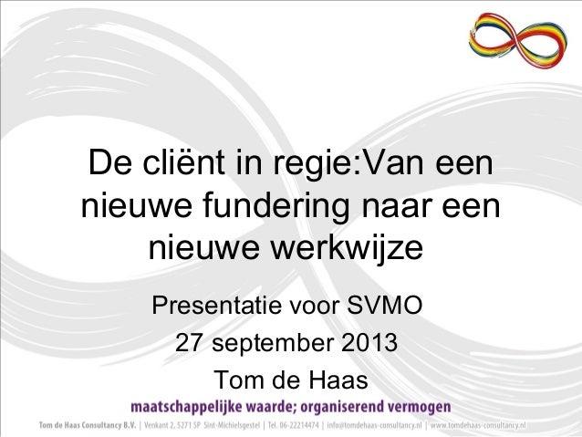 De cliënt in regie:Van een nieuwe fundering naar een nieuwe werkwijze Presentatie voor SVMO 27 september 2013 Tom de Haas