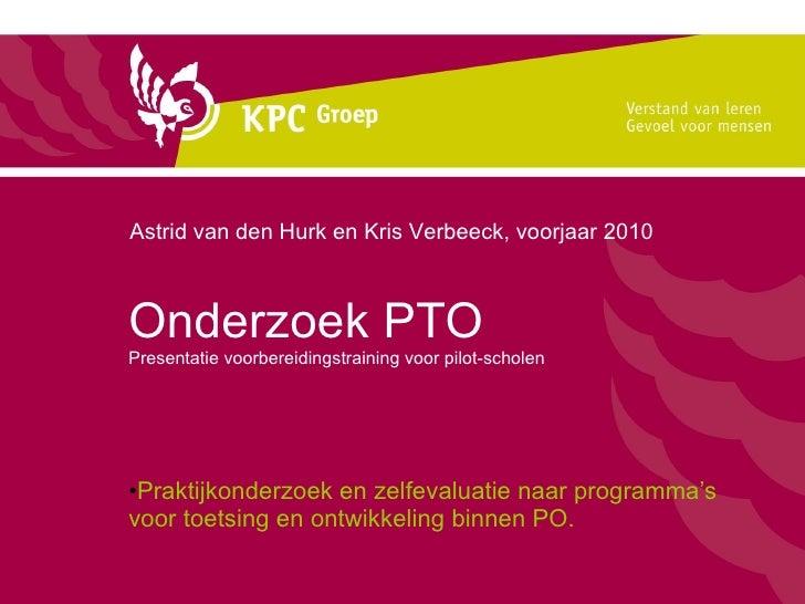Onderzoek PTO Presentatie voorbereidingstraining voor pilot-scholen <ul><li>Praktijkonderzoek en zelfevaluatie naar progra...