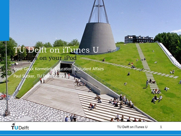 TU Delft on iTunes U Courses on your iPod Joost Groot Kormelink, Education & Student Affairs  Paul Suijker, TU Delft Library