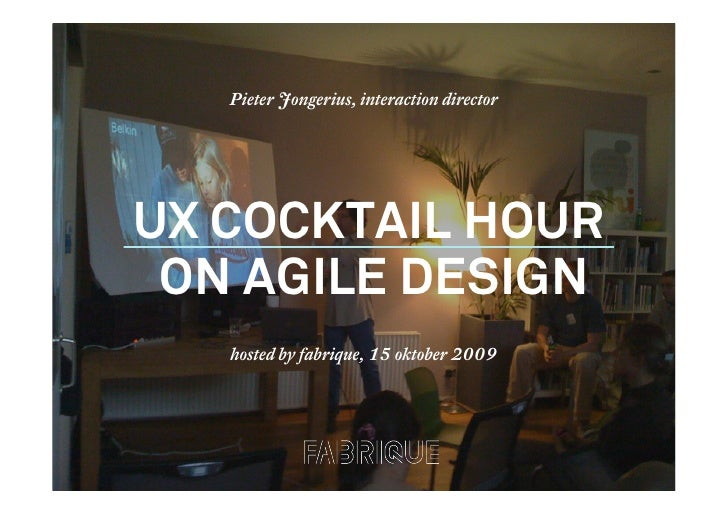 Pieter Jongerius, interaction director     UX COCKTAIL HOUR  ON AGILE DESIGN     hosted by fabrique, 15 oktober 2009      ...