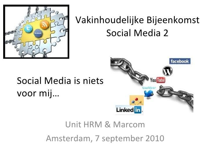 Vakinhoudelijke Bijeenkomst Social Media 2 Unit HRM & Marcom Amsterdam, 7 september 2010 Social Media is niets voor mij…