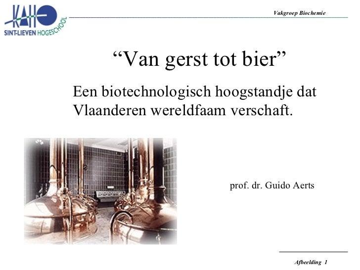 """"""" Van gerst tot bier"""" Een biotechnologisch hoogstandje dat Vlaanderen wereldfaam verschaft. prof. dr. Guido Aerts"""