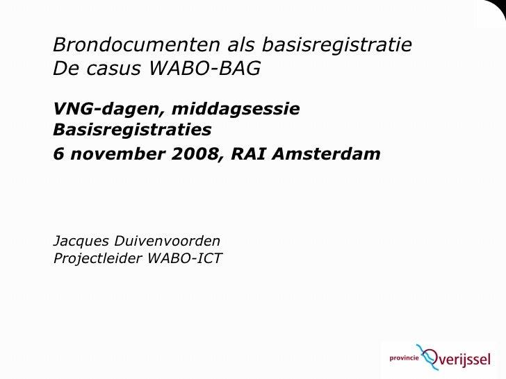Brondocumenten als basisregistratie De casus WABO-BAG VNG-dagen, middagsessie Basisregistraties 6 november 2008, RAI Amste...