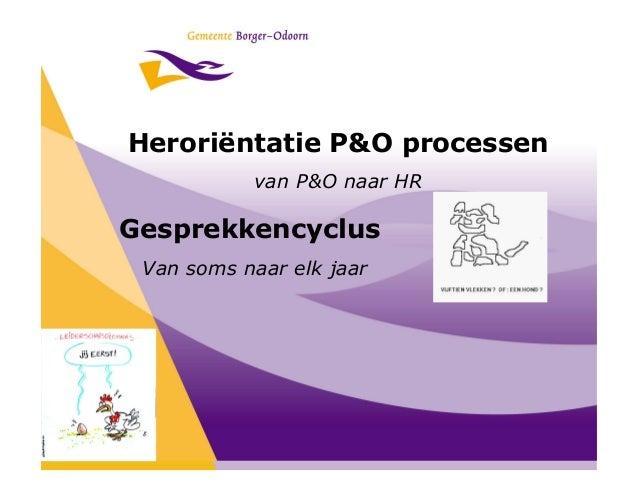Heroriëntatie P&O processen           van P&O naar HRGesprekkencyclus Van soms naar elk jaar