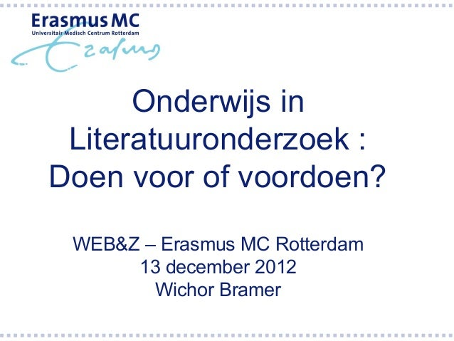 Onderwijs in Literatuuronderzoek :Doen voor of voordoen? WEB&Z – Erasmus MC Rotterdam      13 december 2012        Wichor ...