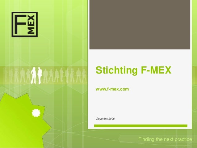 Stichting F-MEXwww.f-mex.comOpgericht 2006                 Finding the next practice