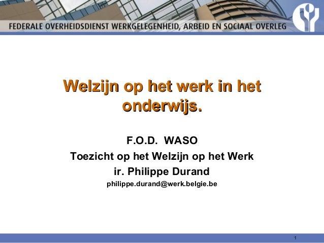 Welzijn op het werk in het onderwijs. F.O.D. WASO Toezicht op het Welzijn op het Werk ir. Philippe Durand philippe.durand@...