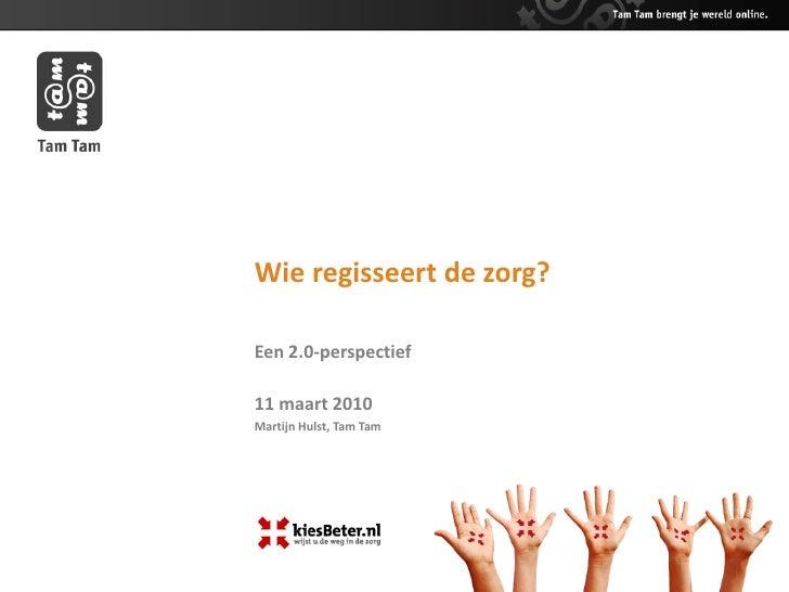 Wie regisseert de zorg?  Een 2.0-perspectief  11 maart 2010 Martijn Hulst, Tam Tam