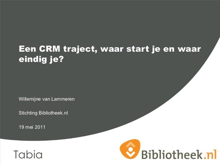 Een CRM traject, waar start je en waareindig je?Willemijne van LammerenStichting Bibliotheek.nl19 mei 2011Tabia
