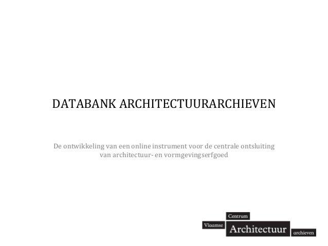 DATABANK ARCHITECTUURARCHIEVEN De ontwikkeling van een online instrument voor de centrale ontsluiting van architectuur- en...