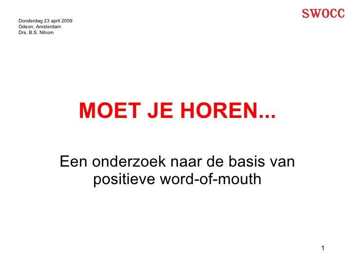 MOET JE HOREN... Een onderzoek naar de basis van positieve word-of-mouth Donderdag 23 april 2009 Odeon, Amsterdam Drs. B.S...