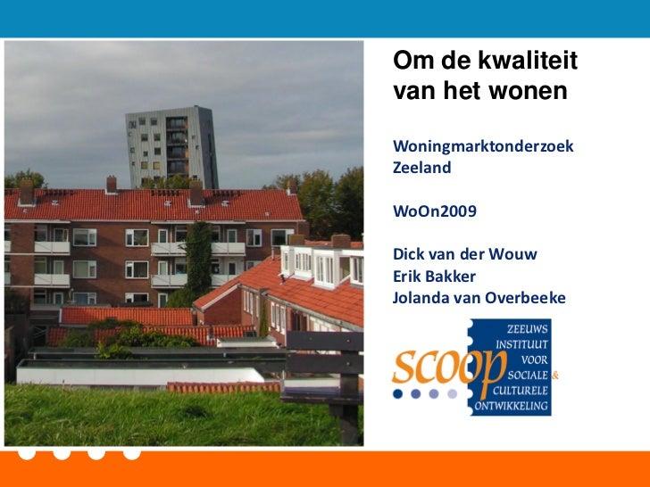 Om de kwaliteitvan het wonenWoningmarktonderzoekZeelandWoOn2009Dick van der WouwErik BakkerJolanda van Overbeeke