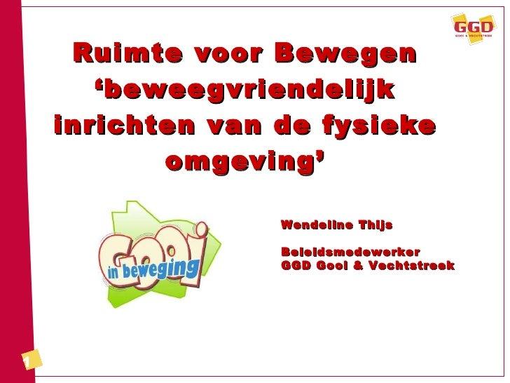 Ruimte voor Bewegen 'beweegvriendelijk inrichten van de fysieke omgeving' Wendeline Thijs Beleidsmedewerker GGD Gooi & Vec...