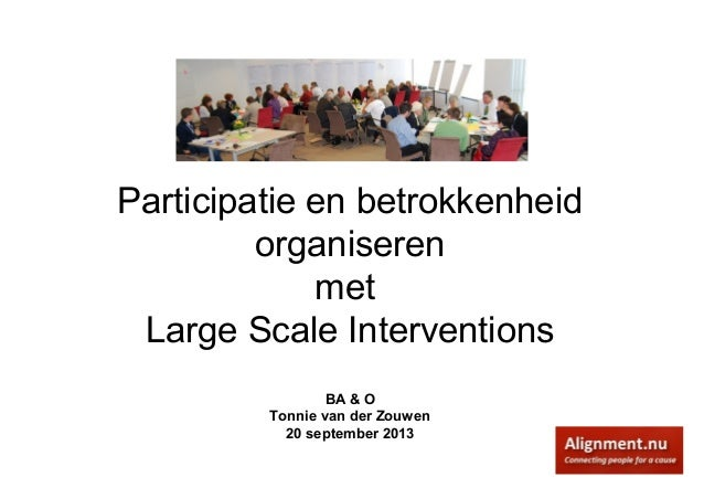 Participatie en betrokkenheid organiseren met Large Scale Interventions BA & O Tonnie van der Zouwen 20 september 2013