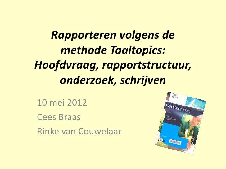 Rapporteren volgens de    methode Taaltopics:Hoofdvraag, rapportstructuur,    onderzoek, schrijven10 mei 2012Cees BraasRin...