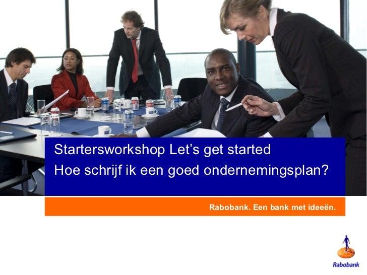 Rabobank. Een bank met ideeën. Startersworkshop Let's get started Hoe schrijf ik een goed ondernemingsplan?