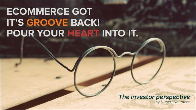 ECOMMERCE GOT IT'S GROOVE BACK! POUR YOUR HEART INTO IT.  The investor perspective  by Hubert Deitmers.