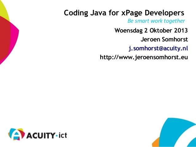 Be smart work together Coding Java for xPage Developers Woensdag 2 Oktober 2013 Jeroen Somhorst j.somhorst@acuity.nl http:...