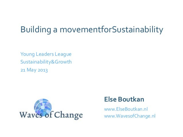 Building a movementforSustainability Young Leaders League Sustainability&Growth 21 May 2013 Else Boutkan www.ElseBoutkan.n...