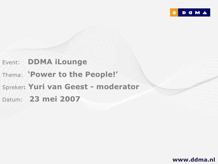 Event:     DDMA iLounge Thema:     'Power to the People!' Spreker:   Yuri van Geest - moderator Datum:     23 mei 2007    ...