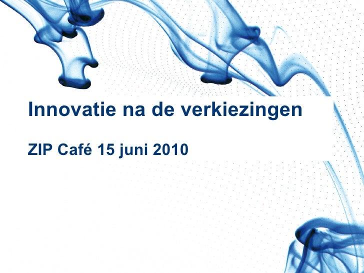 Innovatie na de verkiezingen ZIP Café 15 juni 2010