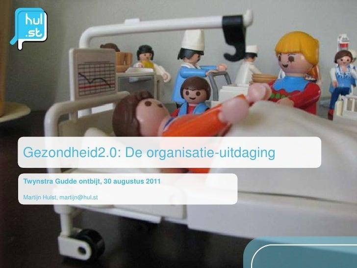 Gezondheid2.0: De organisatie-uitdaging<br />TwynstraGuddeontbijt, 30 augustus 2011<br />MartijnHulst, martijn@hul.st<br />