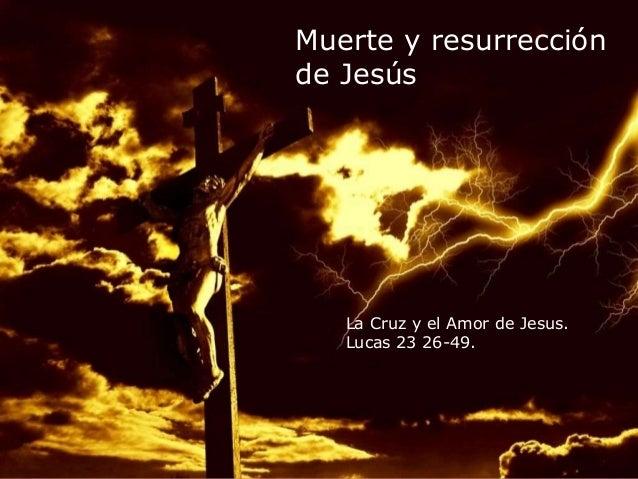 Muerte y resurrección  de Jesús  La Cruz y el Amor de Jesus.  Lucas 23 26-49.  La Cruz y el Amor de Jesus.  Lucas 23 26-49...