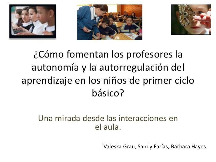 ¿Cómo fomentan los profesores la autonomía y la autorregulación del aprendizaje en los niños de primer ciclo básico? <br /...