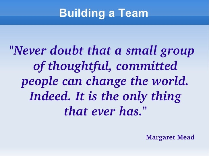 """Building a Team <ul><li>""""Never doubt that a small group of thoughtful, committed people can change the world. Indeed...."""