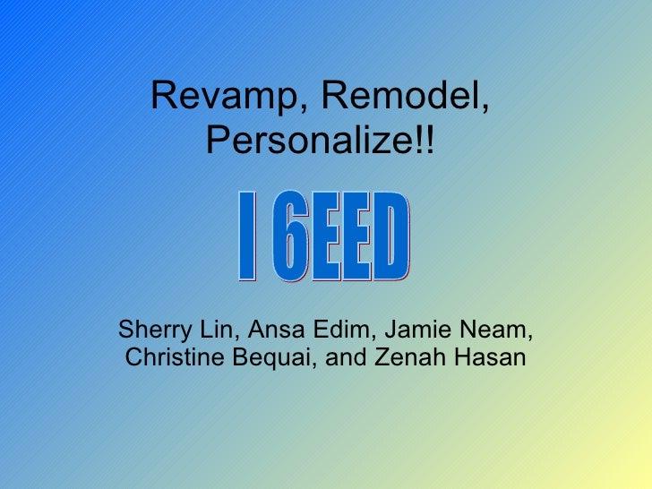Revamp, Remodel, Personalize!! Sherry Lin, Ansa Edim, Jamie Neam, Christine Bequai, and Zenah Hasan I 6EED