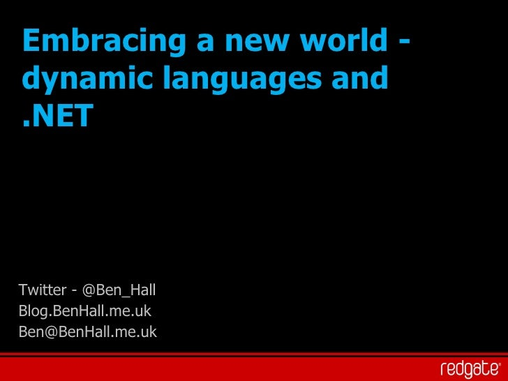 Embracing a new world - dynamic languages and .NET Twitter - @Ben_Hall Blog.BenHall.me.uk [email_address]
