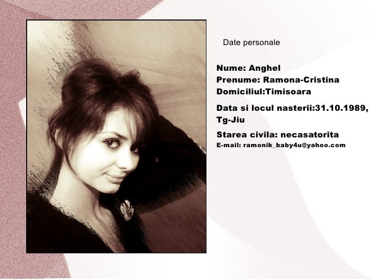 Date personale Nume: Anghel Prenume: Ramona-Cristina Domiciliul:Timisoara Data si locul nasterii:31.10.1989, Tg-Jiu Starea...