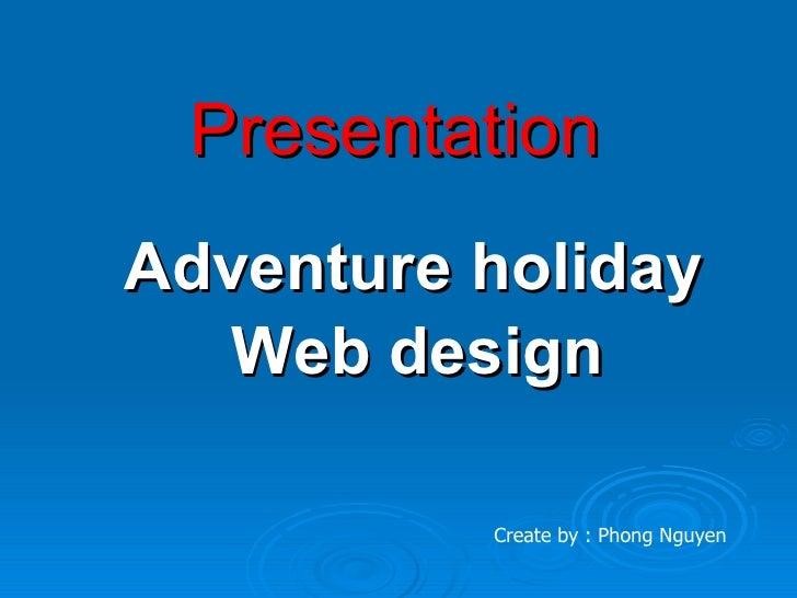 Presentation Adventure holiday    Web design            Create by : Phong Nguyen