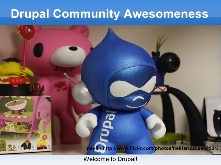 Drupal Community Awesomeness Welcome to Drupal! nsyll - http://www.flickr.com/photos/nektar/2256963521/