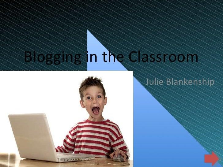 Blogging in the Classroom Julie Blankenship