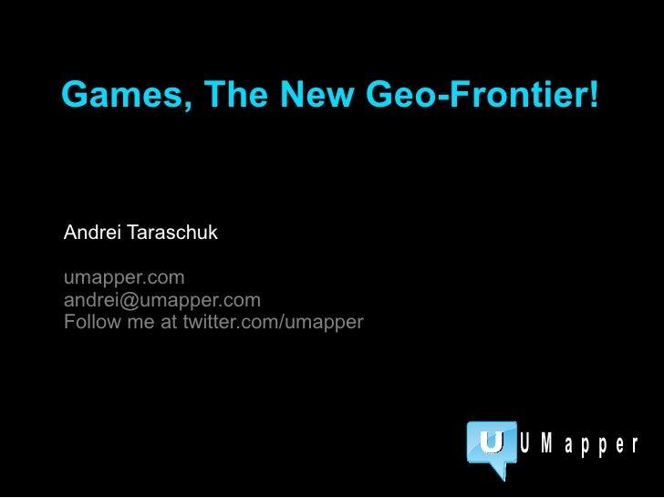 Andrei Taraschuk umapper.com [email_address] Follow me at twitter.com/umapper Games, The New Geo-Frontier!