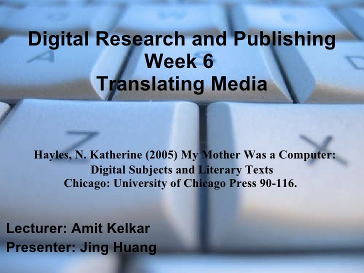 Digital Research and Publishing Week 6  Translating Media   Hayles, N. Katherine (2005) My Mother Was a Computer: Digital ...