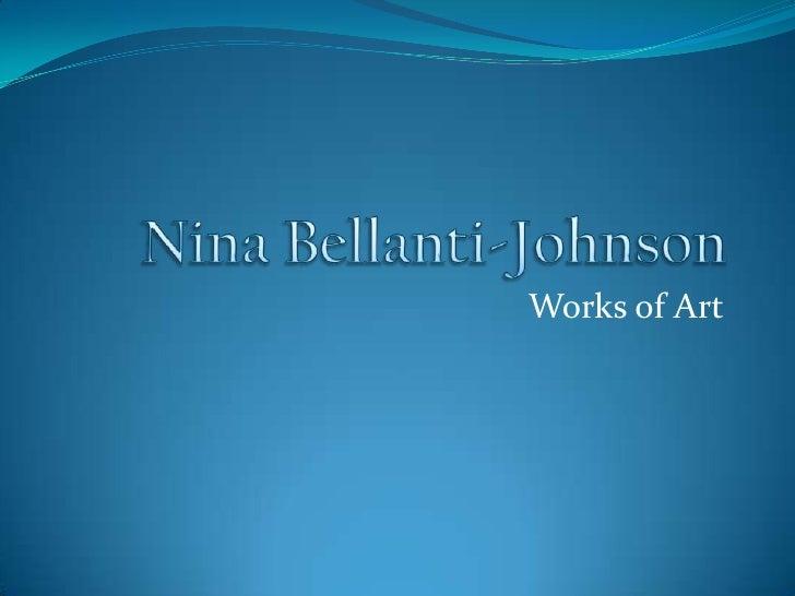 Nina Bellanti-Johnson<br />Works of Art<br />