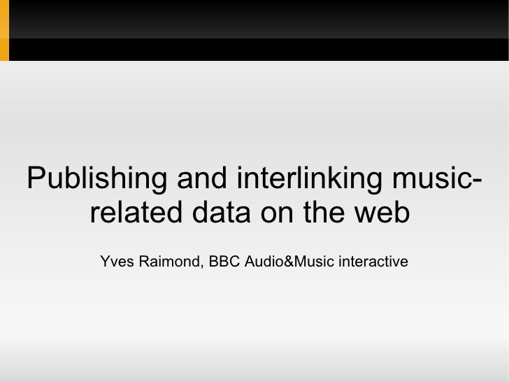 Publishing and interlinking music-related data on the web  Yves Raimond, BBC Audio&Music interactive
