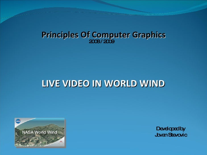 LIVE VIDEO IN WORLD WIND Developed by Jovan Stevovic Principles Of Computer Graphics 2008 / 2009