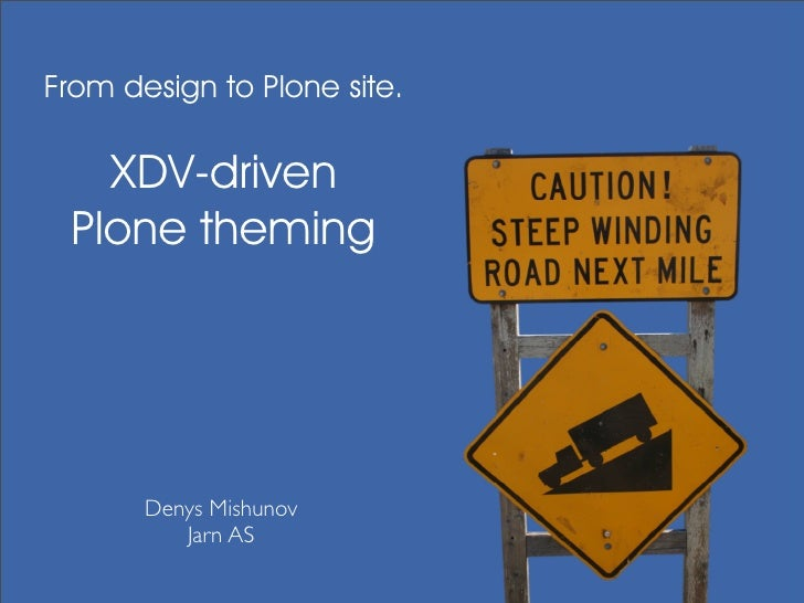From design to Plone site.     XDV-driven  Plone theming            Denys Mishunov           Jarn AS