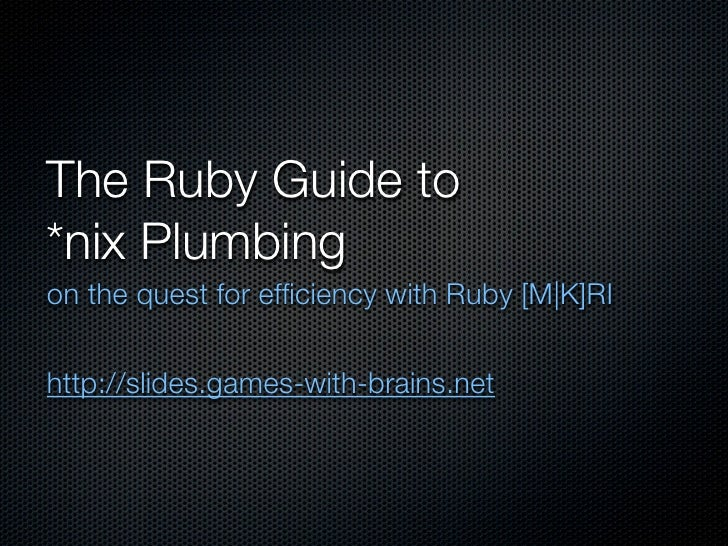 The Ruby Guide to *nix Plumbing on the quest for efficiency with Ruby [M|K]RI   http://slides.games-with-brains.net