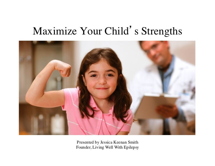 Maximize Your Child's Strengths 	         Presented by Jessica Keenan Smith	         Founder, Living Well With Epilepsy