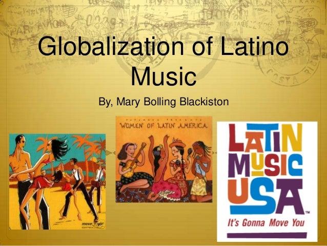 Globalization of Latino Music By, Mary Bolling Blackiston